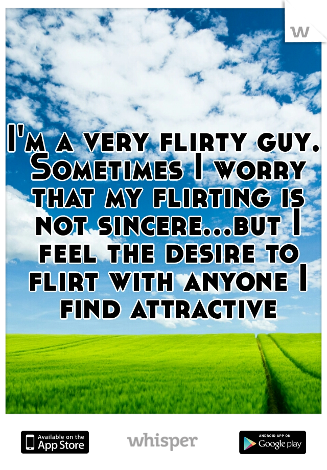 I'm a very flirty guy. Sometimes I worry that my flirting is not sincere...but I feel the desire to flirt with anyone I find attractive.