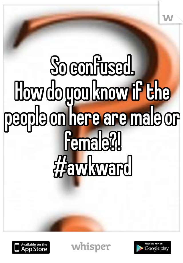 So confused. How do you know if the people on here are male or female?!  #awkward
