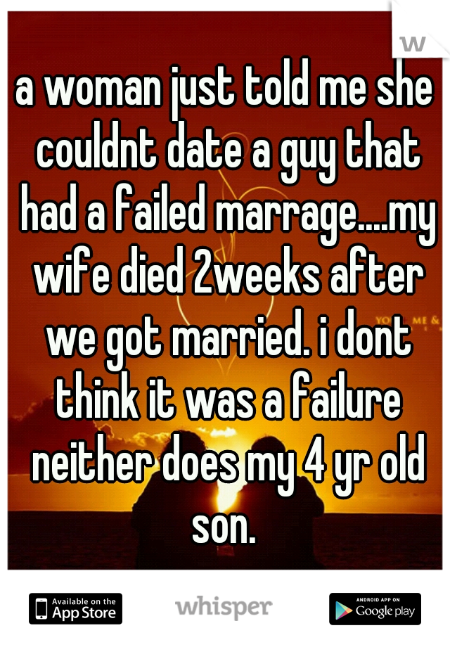 a woman just told me she couldnt date a guy that had a failed marrage....my wife died 2weeks after we got married. i dont think it was a failure neither does my 4 yr old son.