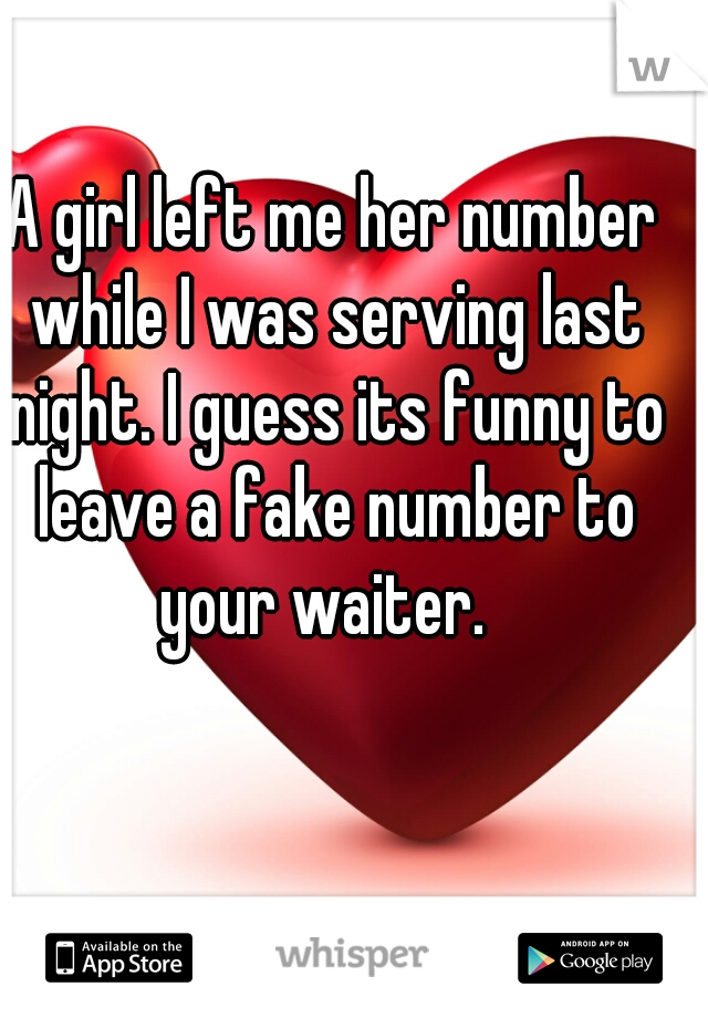 A girl left me her number while I was serving last night. I guess its funny to leave a fake number to your waiter.