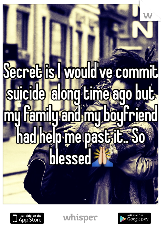 Secret is I would've commit suicide  along time ago but my family and my boyfriend had help me past it.. So blessed🙏