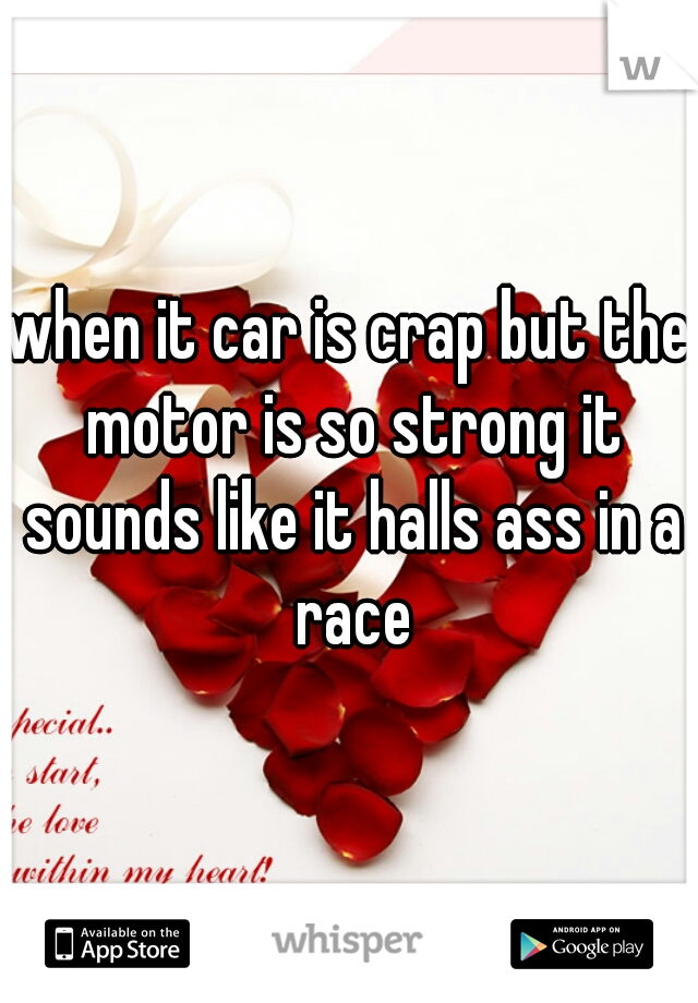 when it car is crap but the motor is so strong it sounds like it halls ass in a race