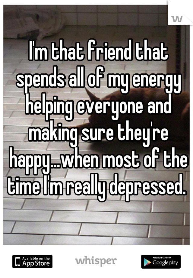 I'm that friend that spends all of my energy helping everyone and making sure they're happy...when most of the time I'm really depressed.