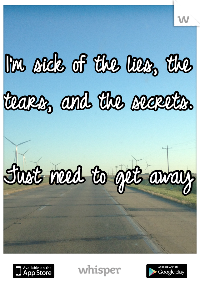 I'm sick of the lies, the tears, and the secrets.   Just need to get away