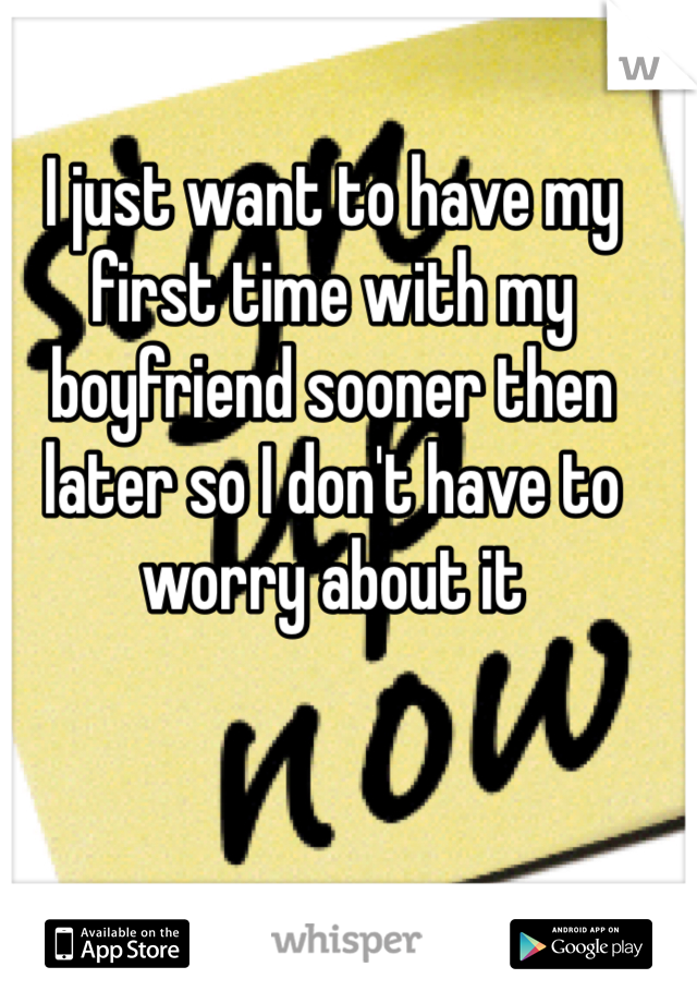 I just want to have my first time with my boyfriend sooner then later so I don't have to worry about it