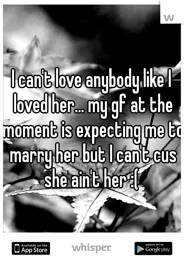 I can't love anybody like I loved her... my gf at the moment is expecting me to marry her but I can't cus she ain't her :(