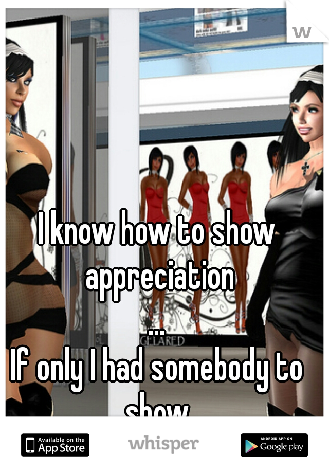I know how to show appreciation ... If only I had somebody to show.