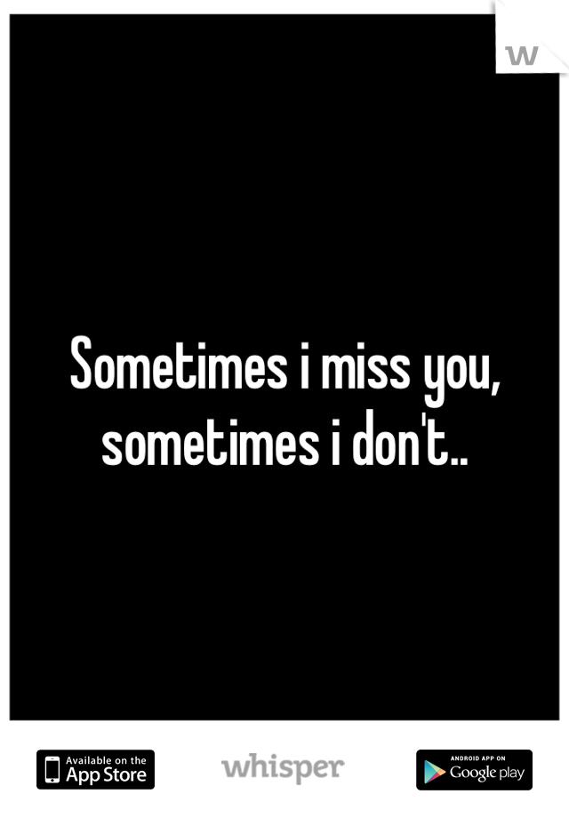 Sometimes i miss you, sometimes i don't..