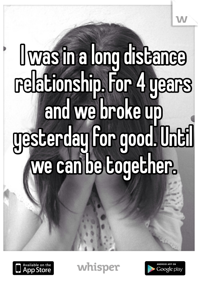 I was in a long distance relationship. For 4 years and we broke up yesterday for good. Until we can be together.