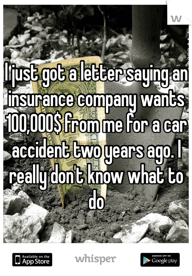 I just got a letter saying an insurance company wants 100,000$ from me for a car accident two years ago. I really don't know what to do
