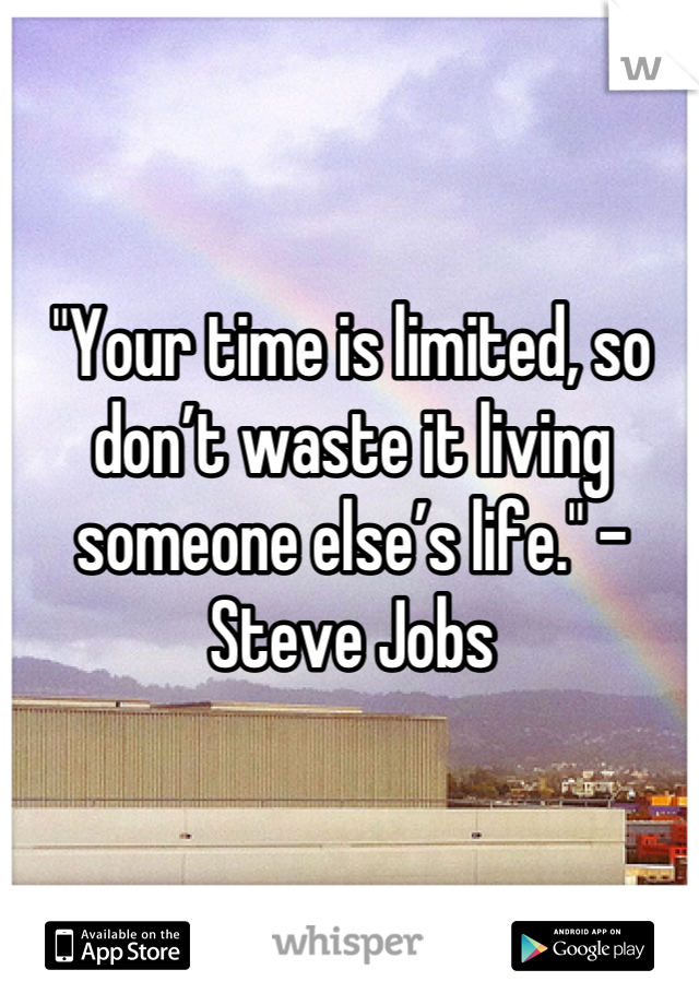"""""""Your time is limited, so don't waste it living someone else's life."""" –Steve Jobs"""