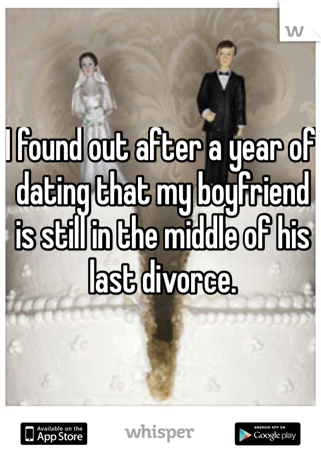 I found out after a year of dating that my boyfriend is still in the middle of his last divorce.