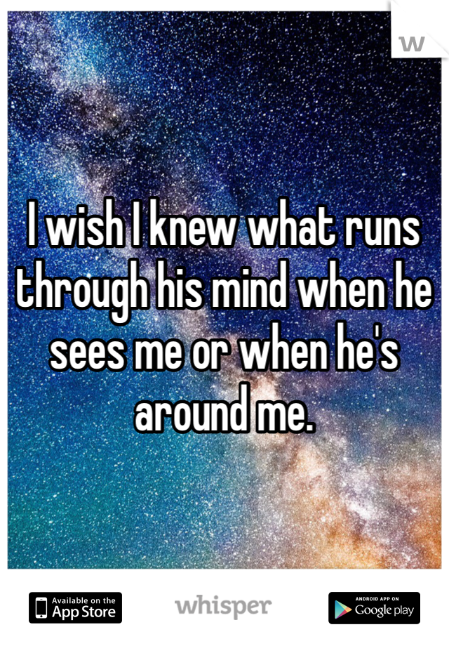 I wish I knew what runs through his mind when he sees me or when he's around me.