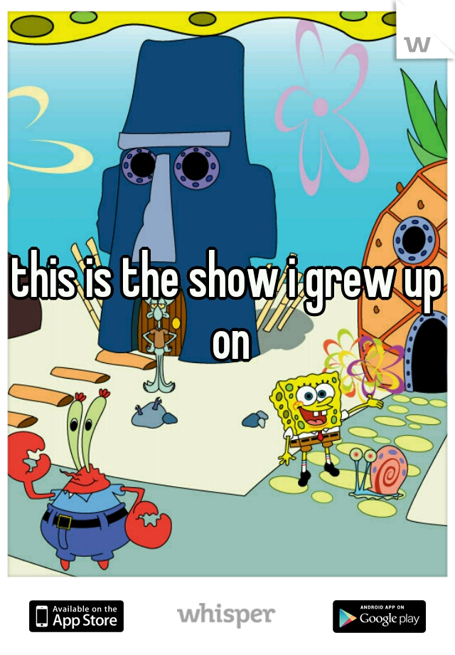 this is the show i grew up on