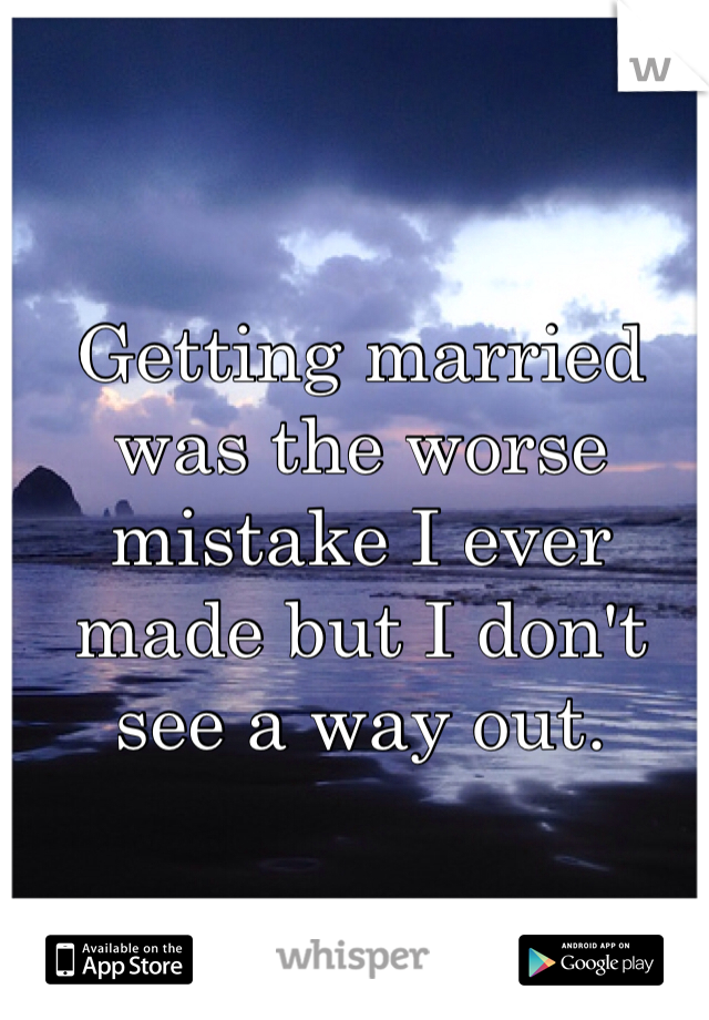 Getting married was the worse mistake I ever made but I don't see a way out.