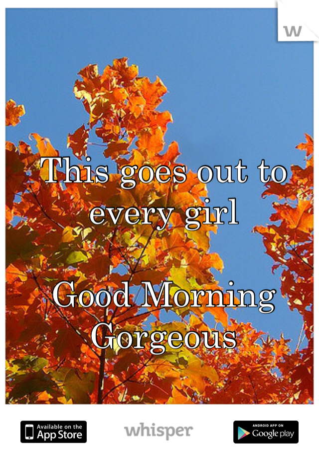 This goes out to every girl  Good Morning Gorgeous