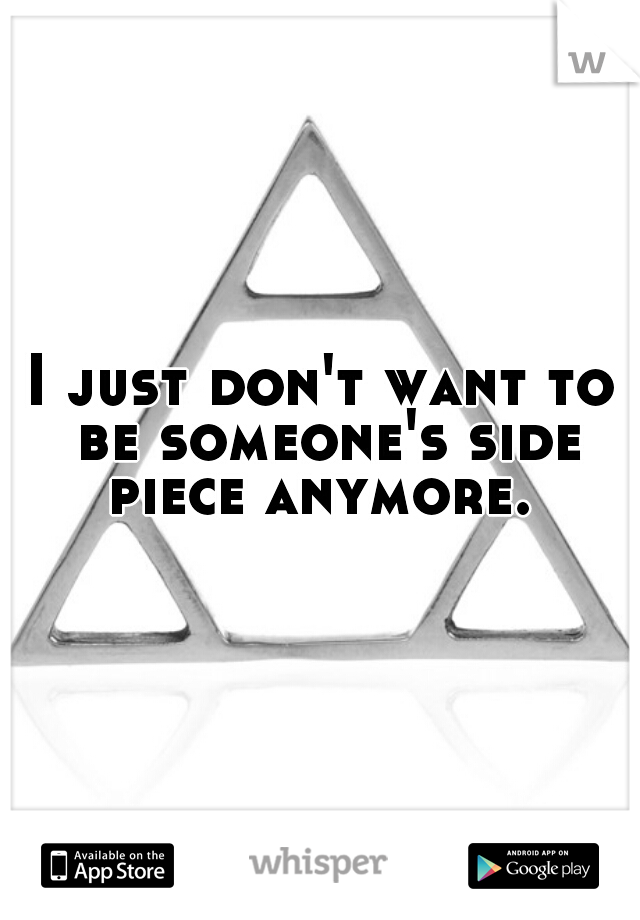 I just don't want to be someone's side piece anymore.