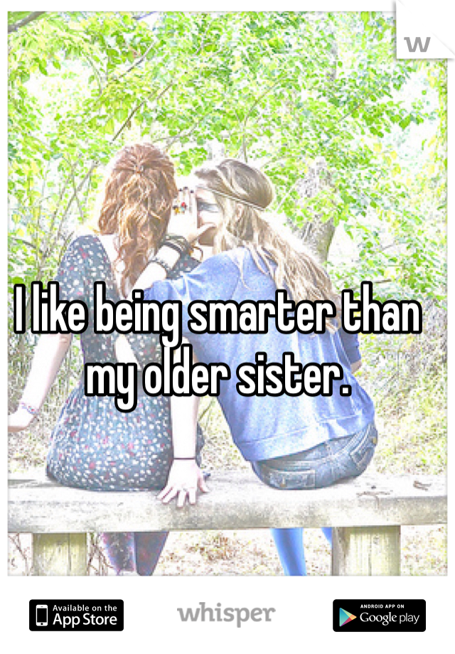 I like being smarter than my older sister.