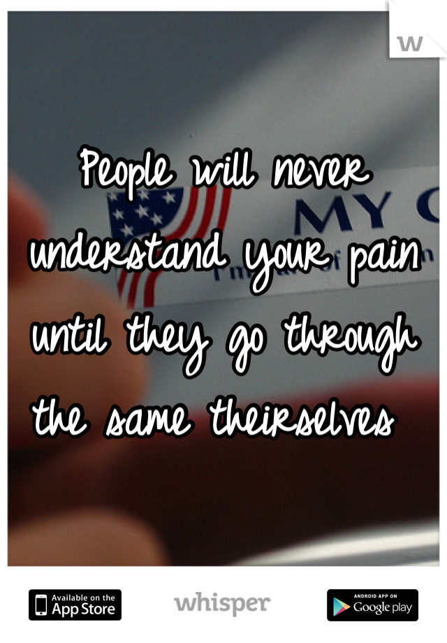 People will never understand your pain until they go through the same theirselves