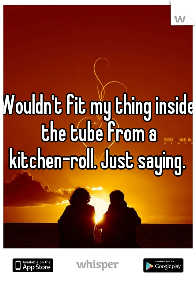 Wouldn't fit my thing inside the tube from a kitchen-roll. Just saying.