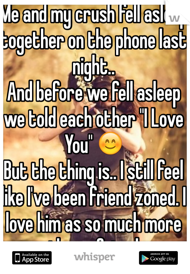 "Me and my crush fell asleep together on the phone last night..  And before we fell asleep we told each other ""I Love You"" 😊 But the thing is.. I still feel like I've been friend zoned. I love him as so much more than a friend"