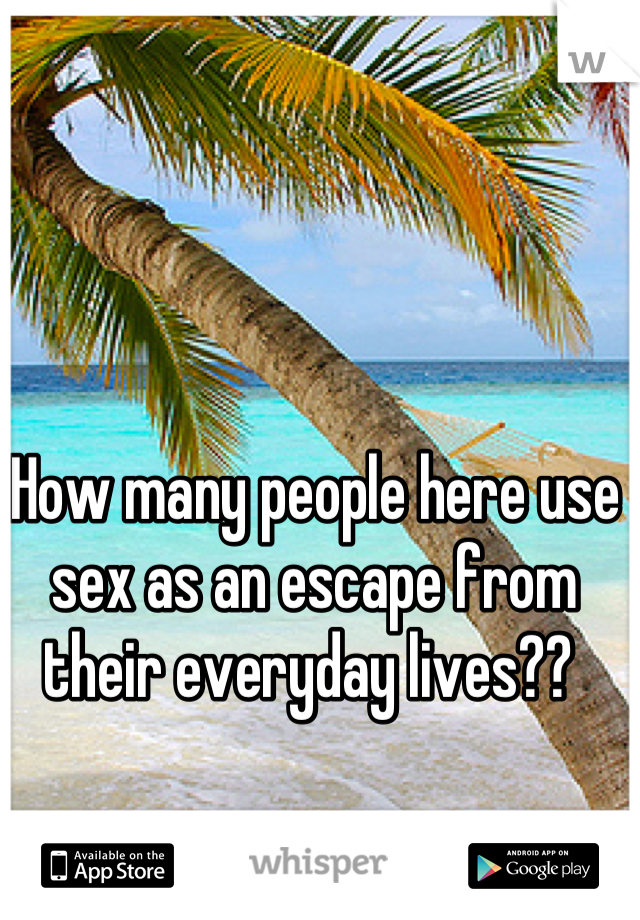 How many people here use sex as an escape from their everyday lives??