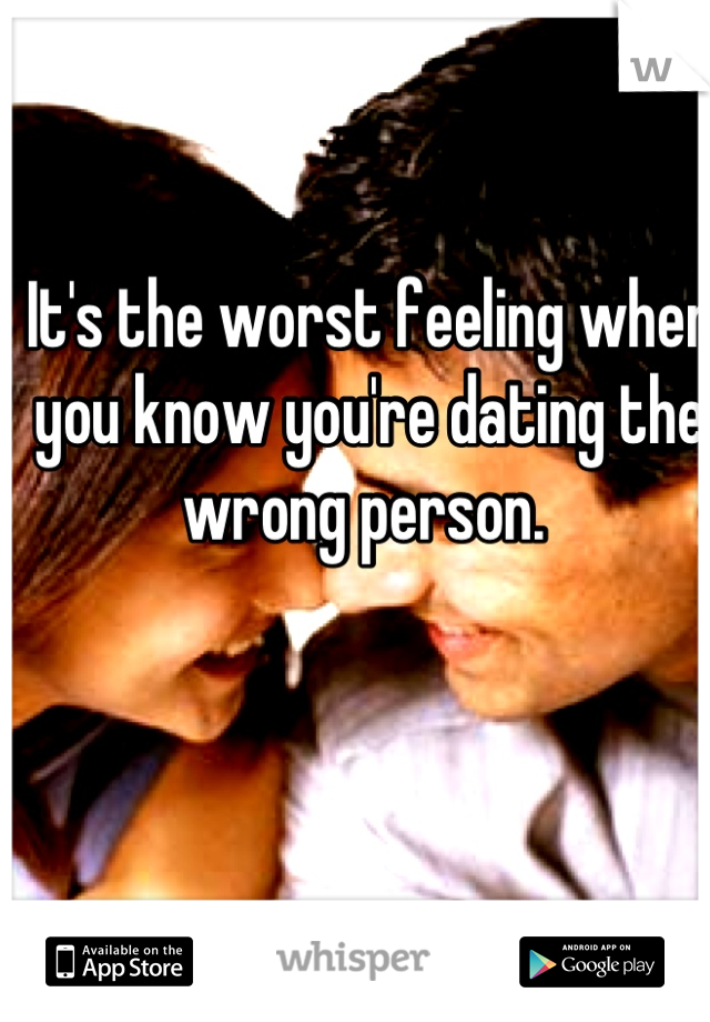 It's the worst feeling when you know you're dating the wrong person.