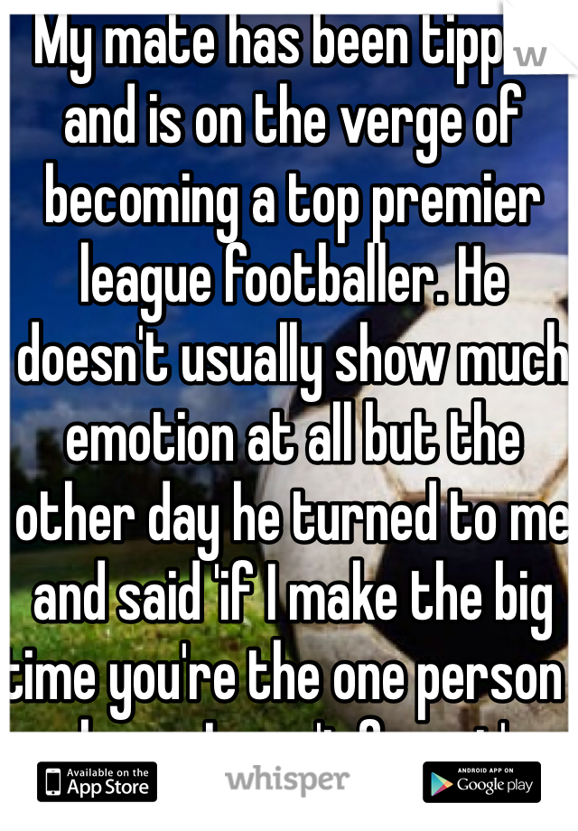 My mate has been tipped and is on the verge of becoming a top premier league footballer. He doesn't usually show much emotion at all but the other day he turned to me and said 'if I make the big time you're the one person I know I won't forget'