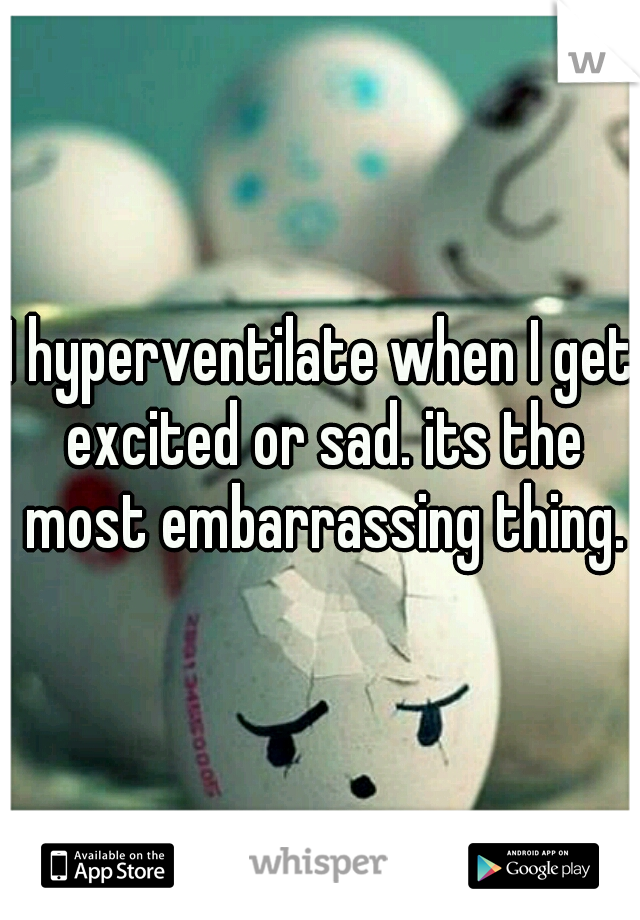 I hyperventilate when I get excited or sad. its the most embarrassing thing.