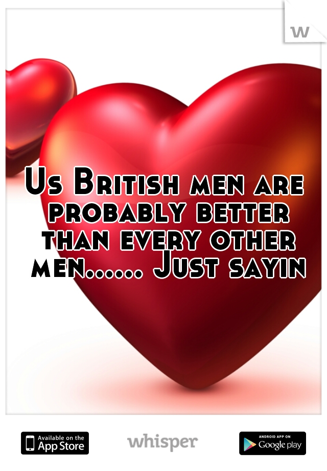 Us British men are probably better than every other men...... Just sayin