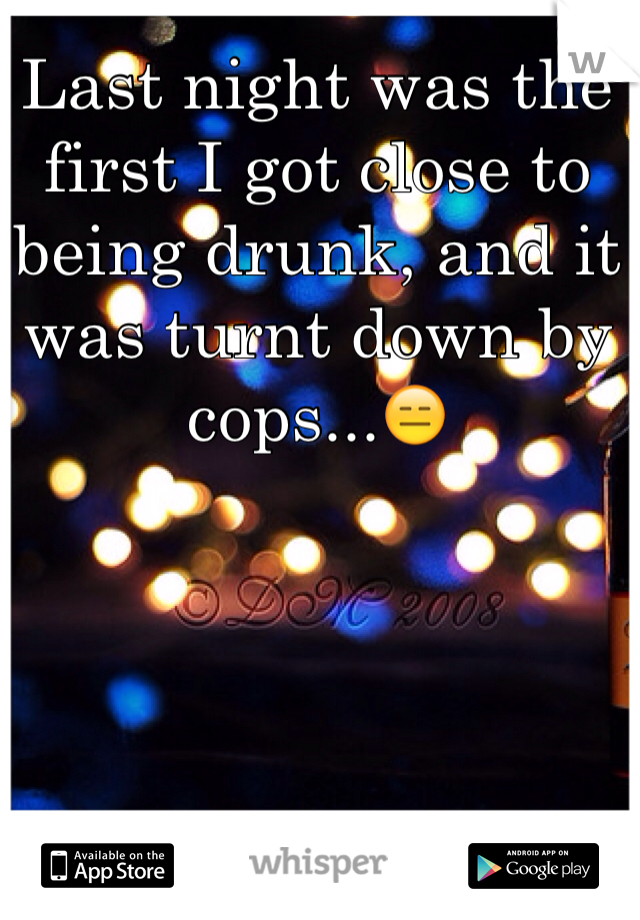 Last night was the first I got close to being drunk, and it was turnt down by cops...😑