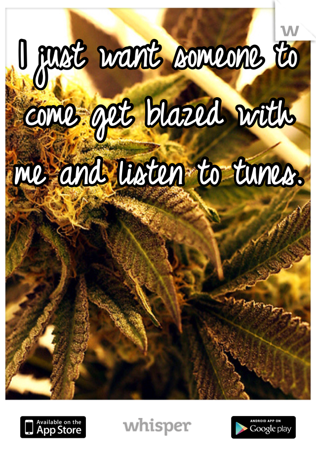 I just want someone to come get blazed with me and listen to tunes.
