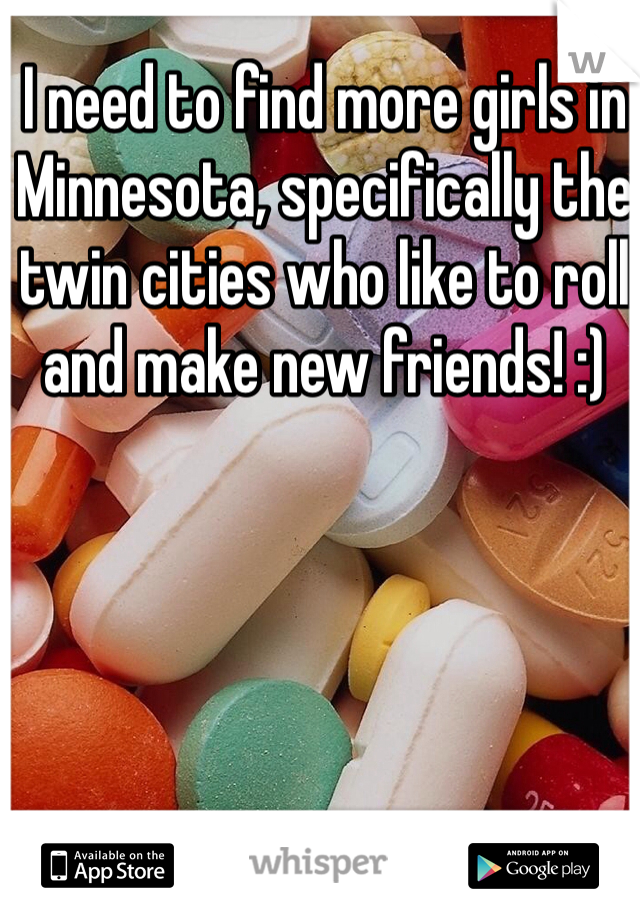 I need to find more girls in Minnesota, specifically the twin cities who like to roll and make new friends! :)
