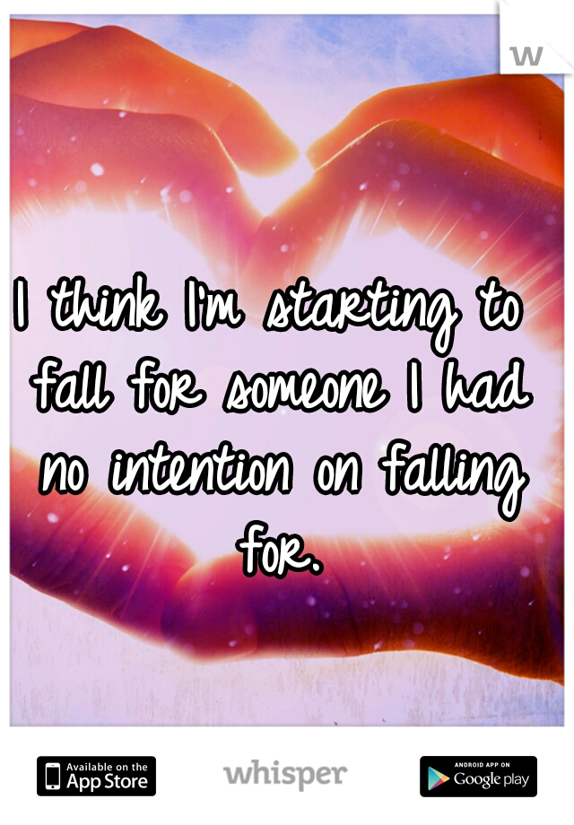 I think I'm starting to fall for someone I had no intention on falling for.