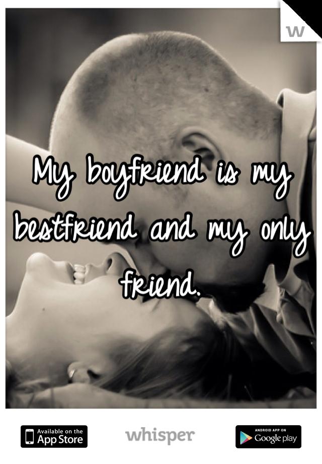 My boyfriend is my bestfriend and my only friend.
