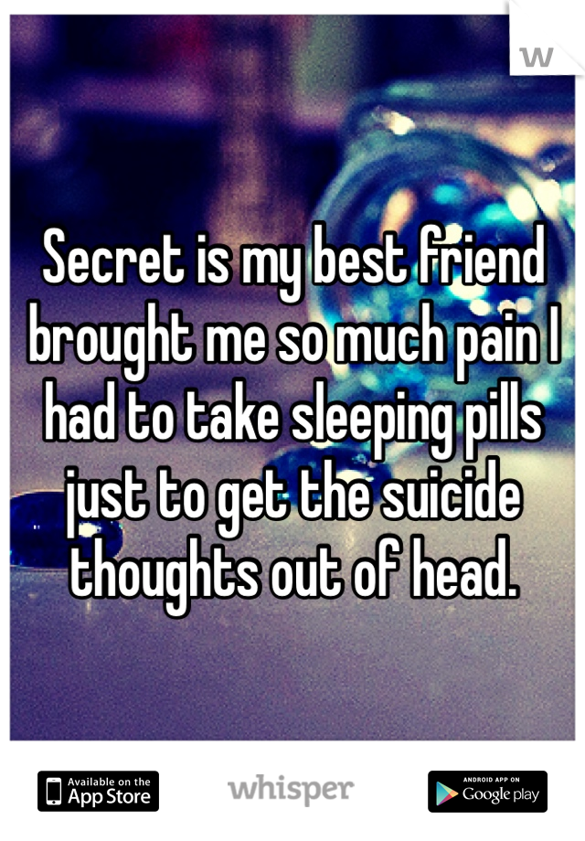 Secret is my best friend brought me so much pain I had to take sleeping pills just to get the suicide thoughts out of head.