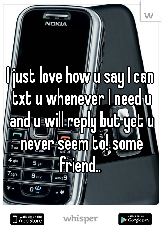 I just love how u say I can txt u whenever I need u and u will reply but yet u never seem to! some friend..