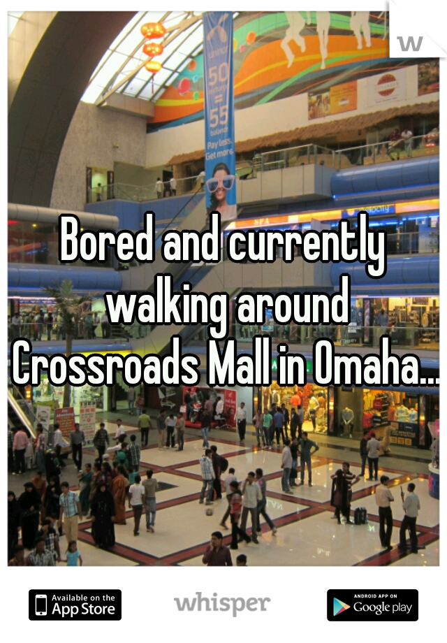 Bored and currently walking around Crossroads Mall in Omaha....