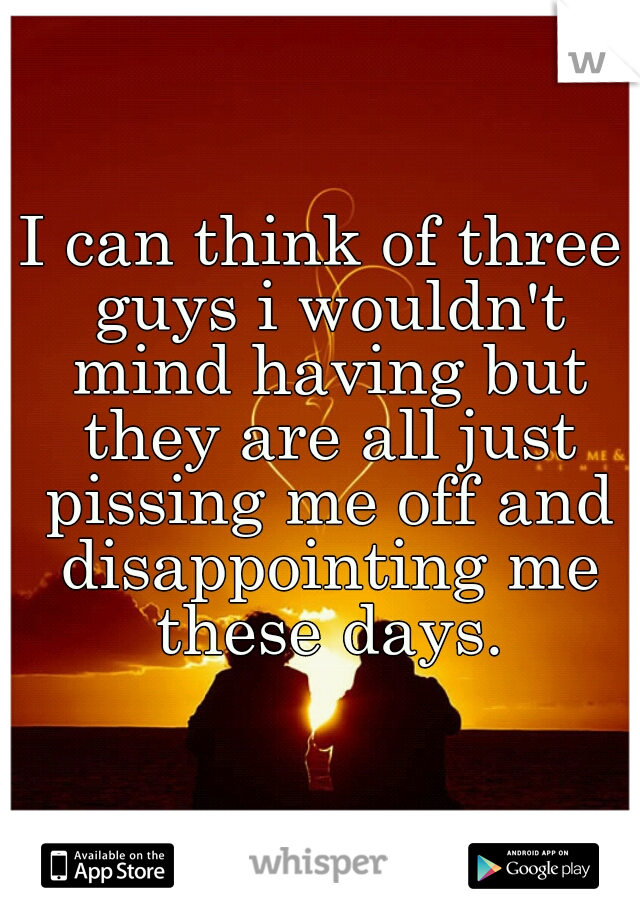 I can think of three guys i wouldn't mind having but they are all just pissing me off and disappointing me these days.