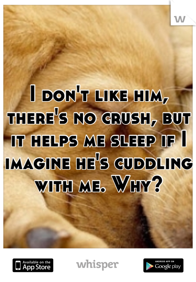 I don't like him, there's no crush, but it helps me sleep if I imagine he's cuddling with me. Why?