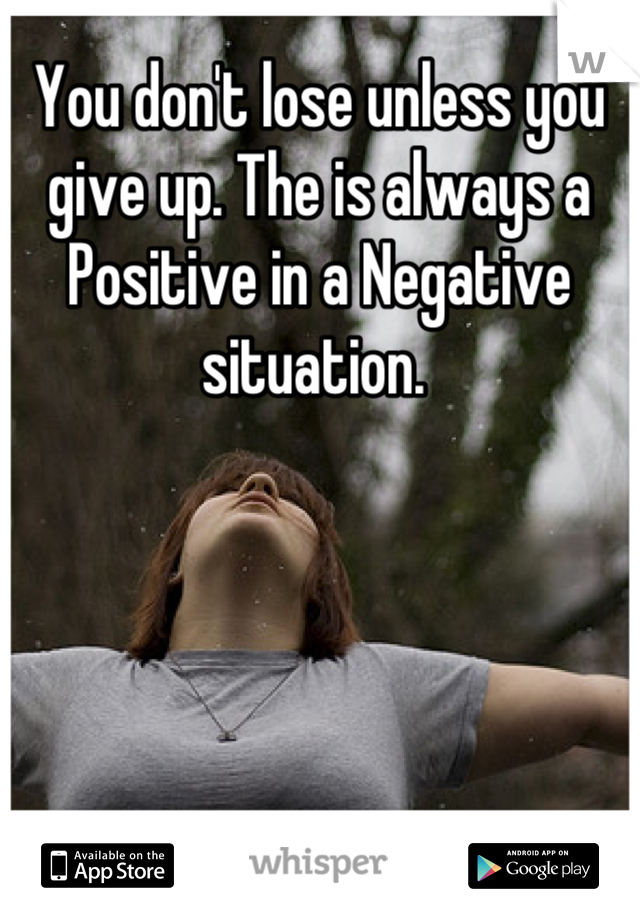 You don't lose unless you give up. The is always a Positive in a Negative situation.