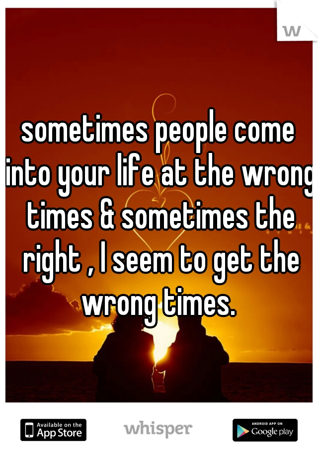 sometimes people come into your life at the wrong times & sometimes the right , I seem to get the wrong times.