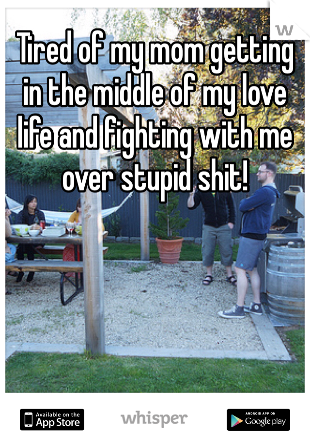 Tired of my mom getting in the middle of my love life and fighting with me over stupid shit!