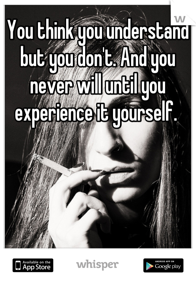 You think you understand but you don't. And you never will until you experience it yourself.