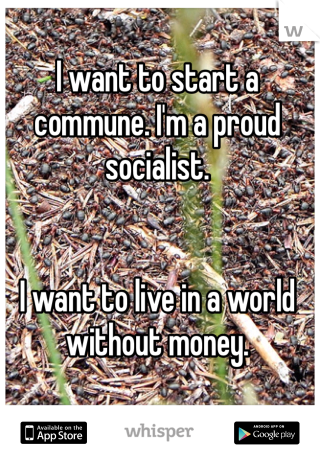 I want to start a commune. I'm a proud socialist.   I want to live in a world without money.