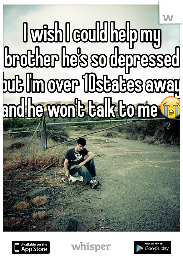 I wish I could help my brother he's so depressed but I'm over 10states away and he won't talk to me😭