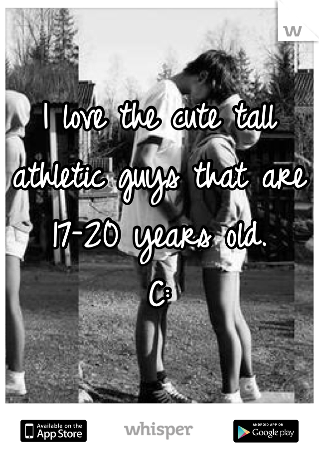 I love the cute tall athletic guys that are 17-20 years old. C:
