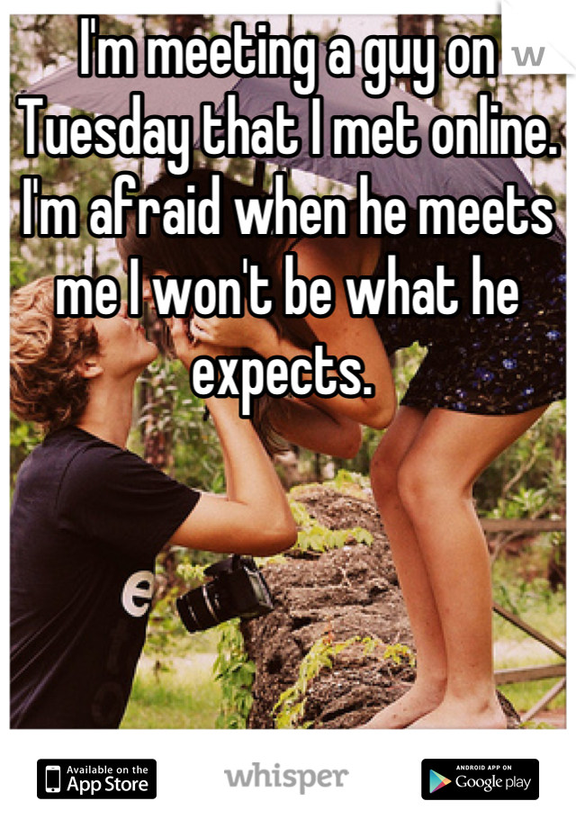 I'm meeting a guy on Tuesday that I met online. I'm afraid when he meets me I won't be what he expects.