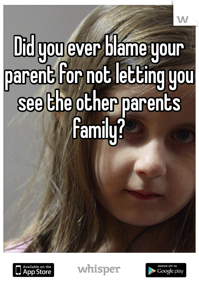 Did you ever blame your parent for not letting you see the other parents family?