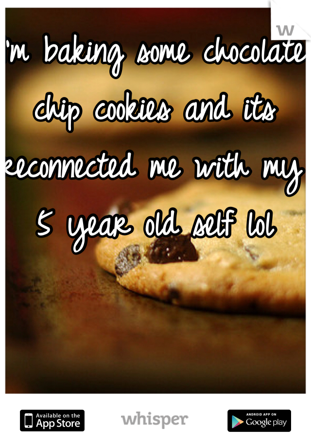 I'm baking some chocolate chip cookies and its reconnected me with my 5 year old self lol